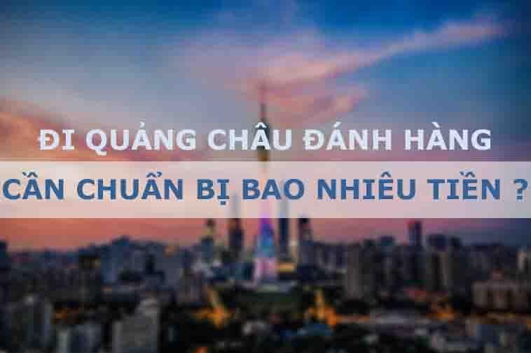 Trả lời câu hỏi: Đi Quảng Châu lấy hàng cần bao nhiêu tiền?